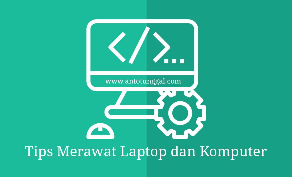 6 Tips Merawat Laptop dan Komputer Agar Awet