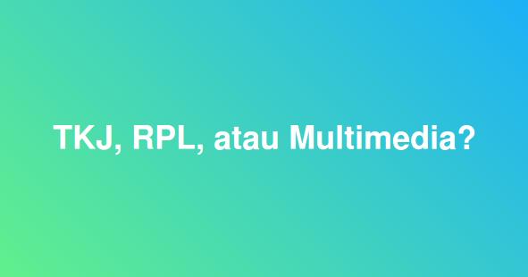 Pilih Jurusan TKJ, RPL, atau Multimedia? Ini Jawabannya